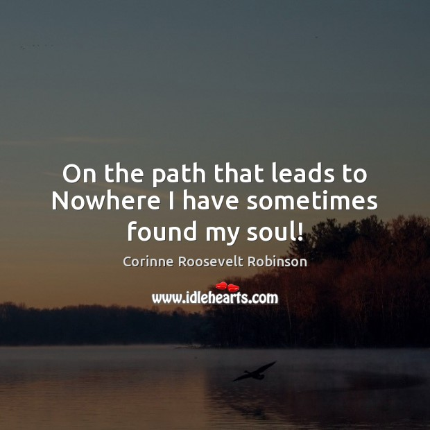 On the path that leads to Nowhere I have sometimes found my soul! Corinne Roosevelt Robinson Picture Quote