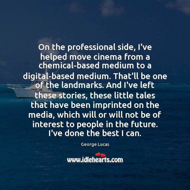 On the professional side, I've helped move cinema from a chemical-based medium George Lucas Picture Quote