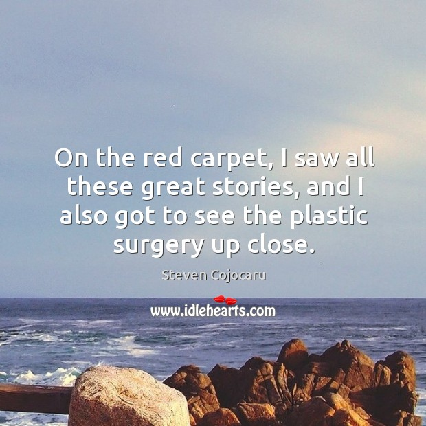 On the red carpet, I saw all these great stories, and I also got to see the plastic surgery up close. Steven Cojocaru Picture Quote