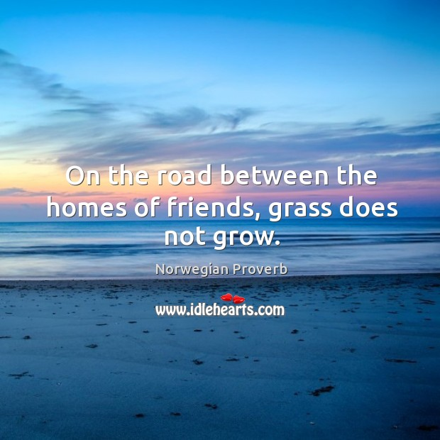 On the road between the homes of friends, grass does not grow. Norwegian Proverbs Image