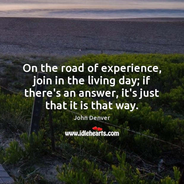 On the road of experience, join in the living day; if there's John Denver Picture Quote