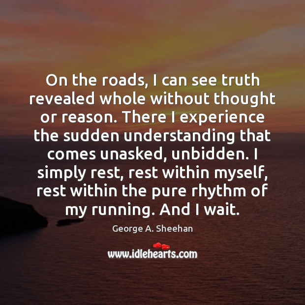 On the roads, I can see truth revealed whole without thought or George A. Sheehan Picture Quote
