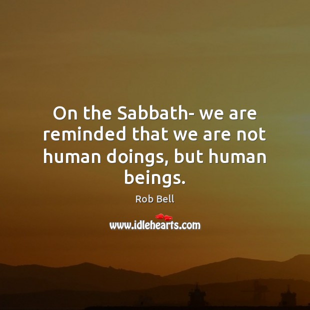 On the Sabbath- we are reminded that we are not human doings, but human beings. Rob Bell Picture Quote