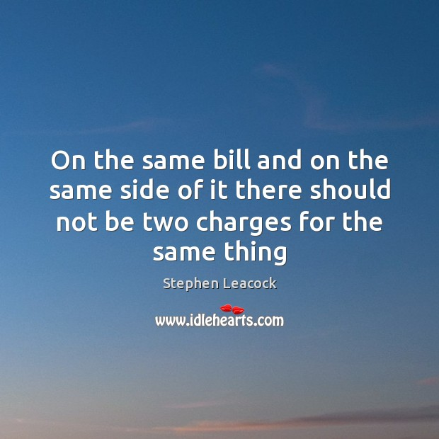 On the same bill and on the same side of it there Stephen Leacock Picture Quote