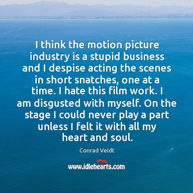 On the stage I could never play a part unless I felt it with all my heart and soul. Conrad Veidt Picture Quote