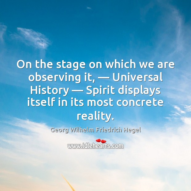 On the stage on which we are observing it, — Universal History — Spirit Georg Wilhelm Friedrich Hegel Picture Quote