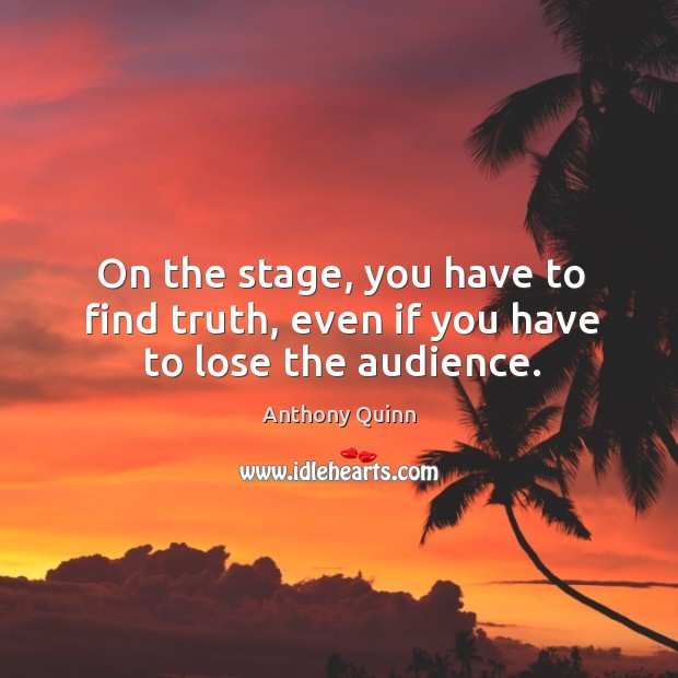 Image, On the stage, you have to find truth, even if you have to lose the audience.