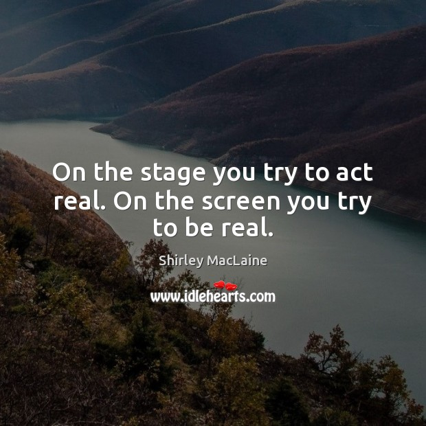 On the stage you try to act real. On the screen you try to be real. Shirley MacLaine Picture Quote