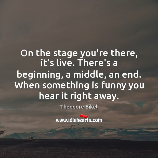 On the stage you're there, it's live. There's a beginning, a middle, Image
