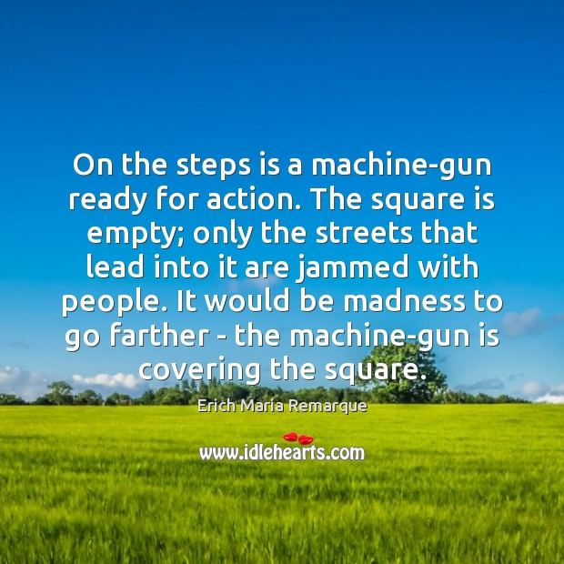 On the steps is a machine-gun ready for action. The square is Erich Maria Remarque Picture Quote