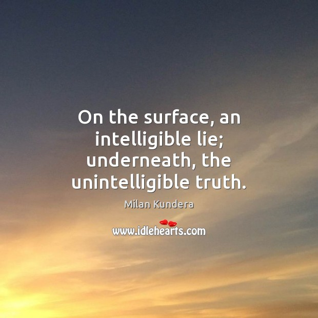 On the surface, an intelligible lie; underneath, the unintelligible truth. Milan Kundera Picture Quote