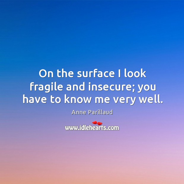 Image, On the surface I look fragile and insecure; you have to know me very well.