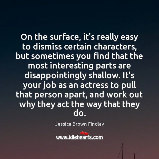 On the surface, it's really easy to dismiss certain characters, but sometimes Jessica Brown Findlay Picture Quote