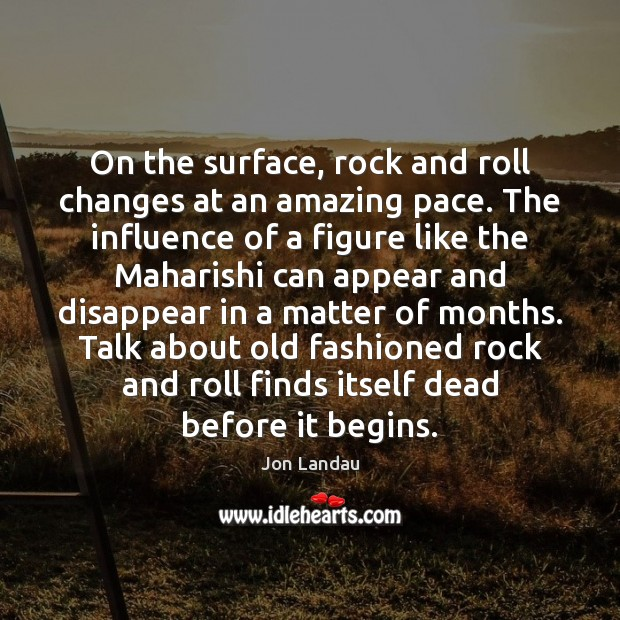 On the surface, rock and roll changes at an amazing pace. The Image