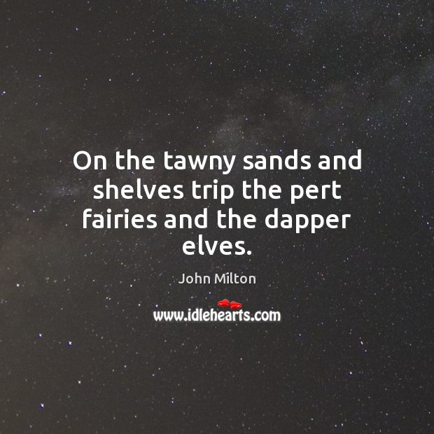 On the tawny sands and shelves trip the pert fairies and the dapper elves. John Milton Picture Quote