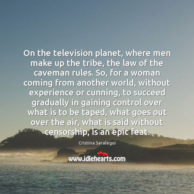 On the television planet, where men make up the tribe, the law Cristina Saralegui Picture Quote