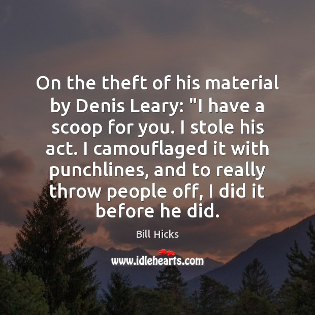 "On the theft of his material by Denis Leary: ""I have a Bill Hicks Picture Quote"
