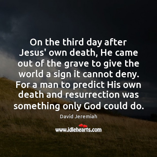 On the third day after Jesus' own death, He came out of David Jeremiah Picture Quote