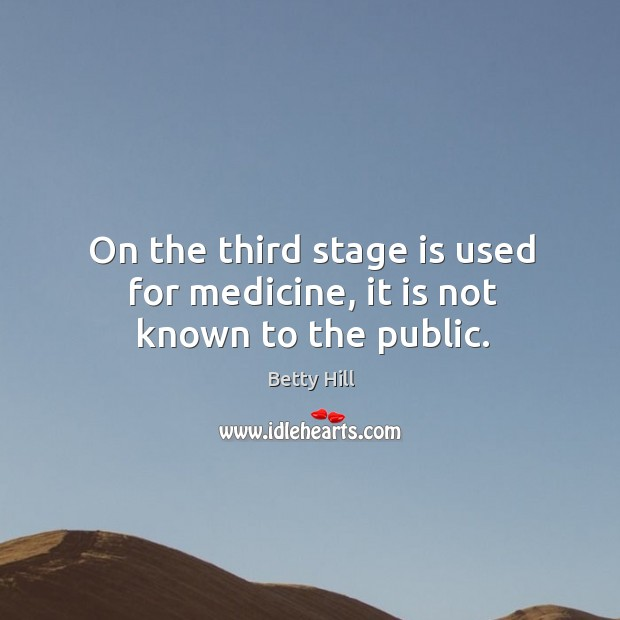 On the third stage is used for medicine, it is not known to the public. Betty Hill Picture Quote