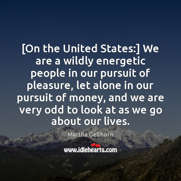 [On the United States:] We are a wildly energetic people in our Image