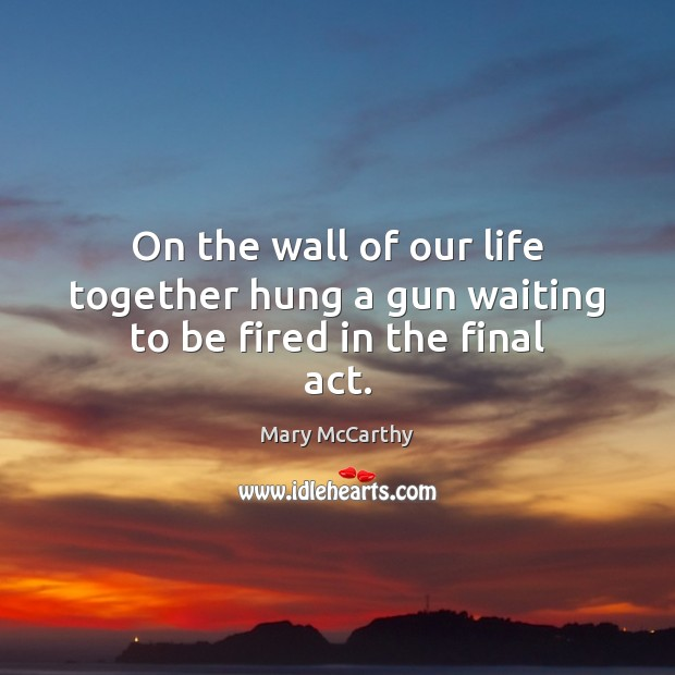 On the wall of our life together hung a gun waiting to be fired in the final act. Mary McCarthy Picture Quote