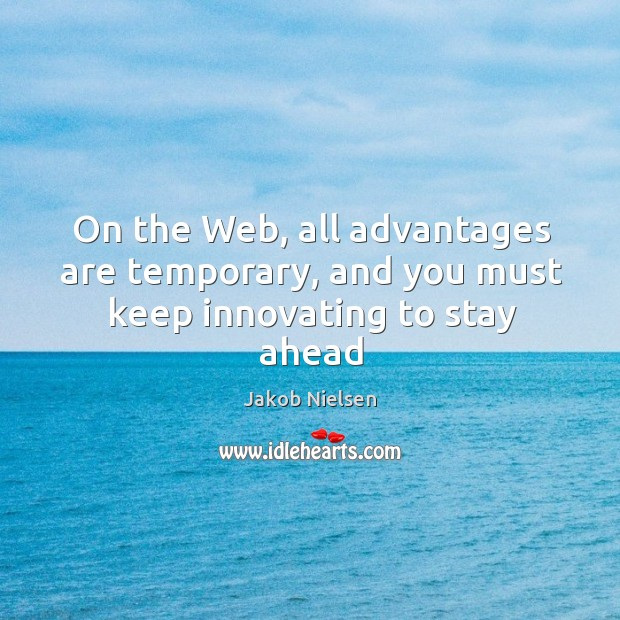 On the Web, all advantages are temporary, and you must keep innovating to stay ahead Image