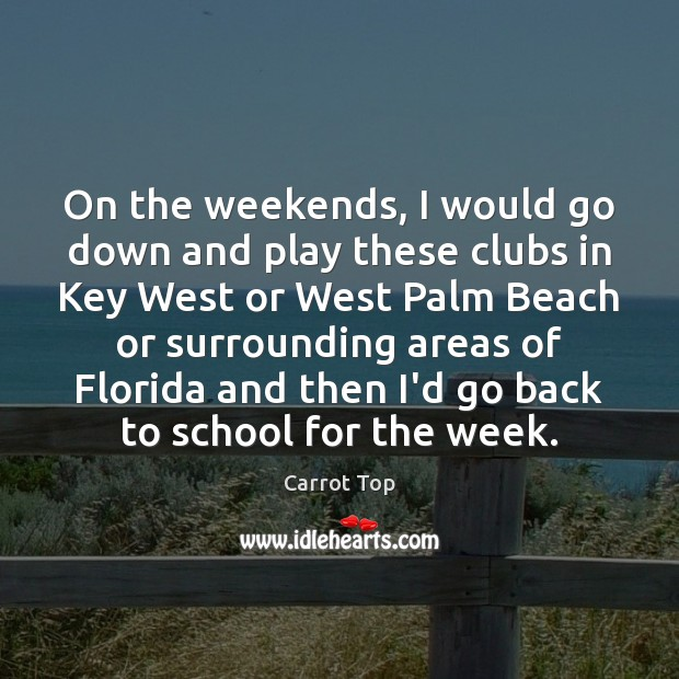 On the weekends, I would go down and play these clubs in Carrot Top Picture Quote