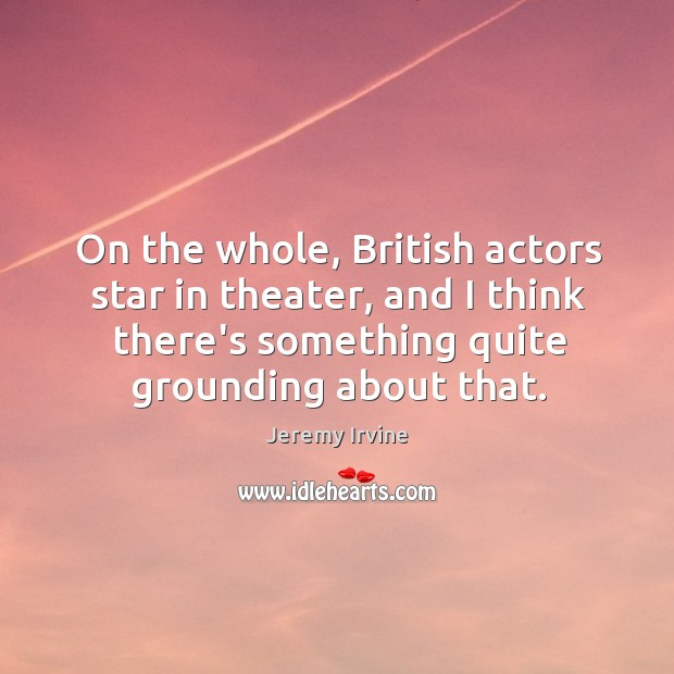 On the whole, British actors star in theater, and I think there's Image