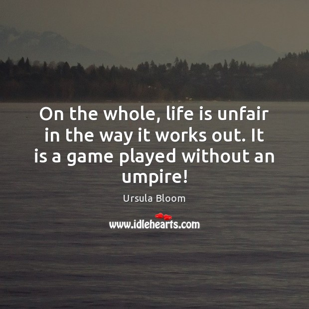On the whole, life is unfair in the way it works out. Image