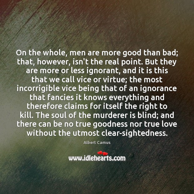 Image, On the whole, men are more good than bad; that, however, isn't