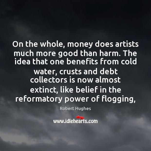 On the whole, money does artists much more good than harm. The Image