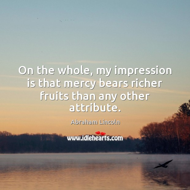 On the whole, my impression is that mercy bears richer fruits than any other attribute. Image