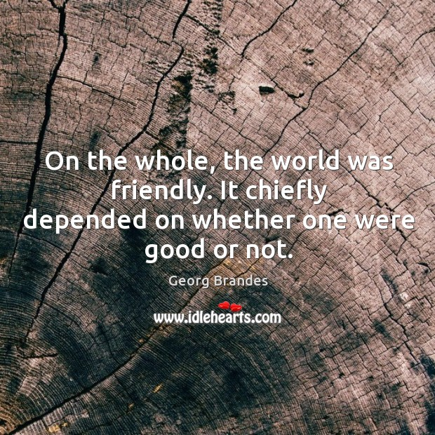 On the whole, the world was friendly. It chiefly depended on whether one were good or not. Georg Brandes Picture Quote