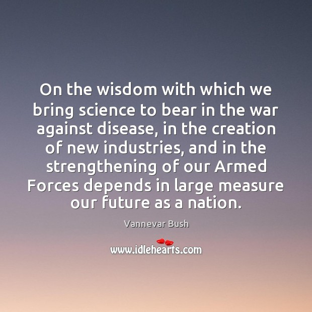 On the wisdom with which we bring science to bear in the Vannevar Bush Picture Quote