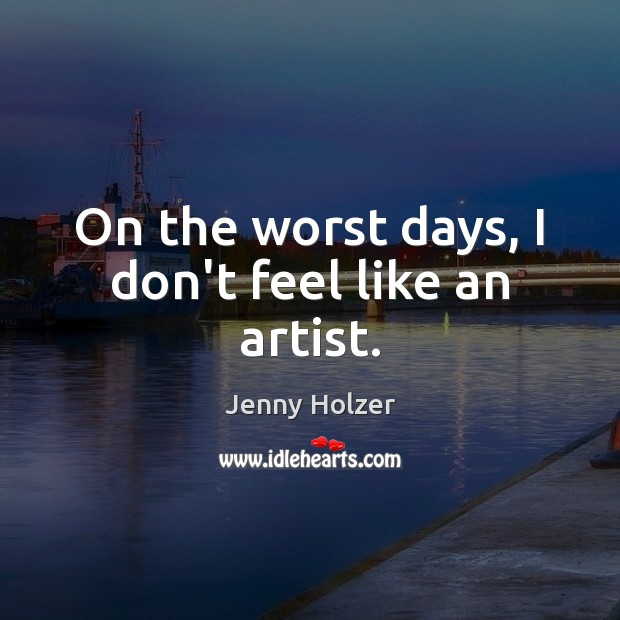 On the worst days, I don't feel like an artist. Jenny Holzer Picture Quote