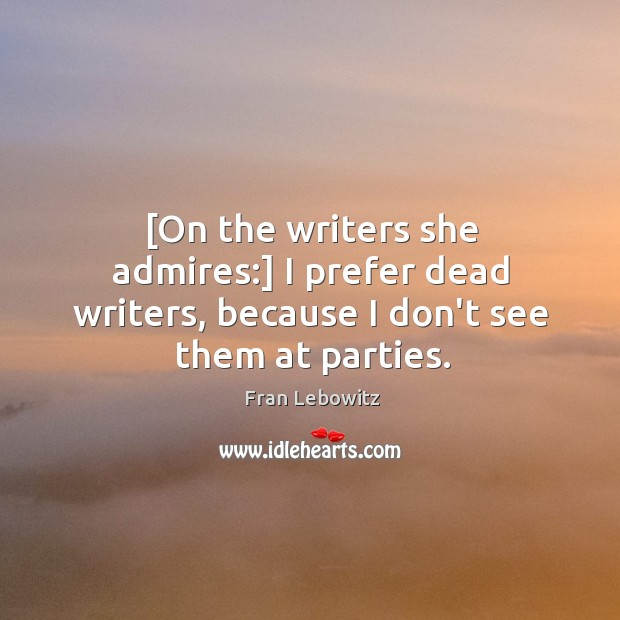 [On the writers she admires:] I prefer dead writers, because I don't see them at parties. Image