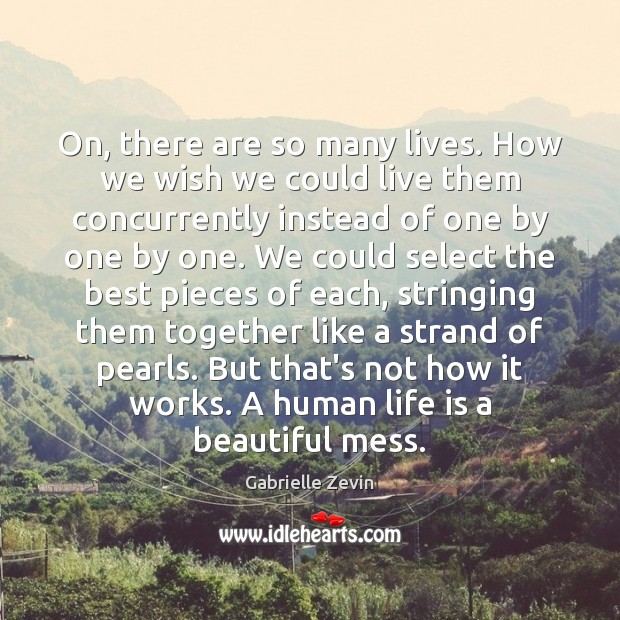On, there are so many lives. How we wish we could live Gabrielle Zevin Picture Quote