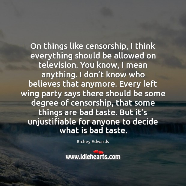 On things like censorship, I think everything should be allowed on television. Richey Edwards Picture Quote