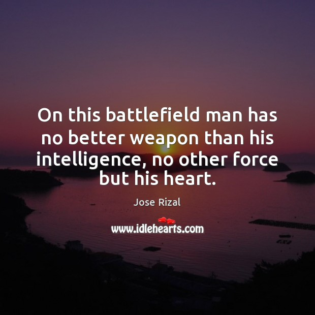On this battlefield man has no better weapon than his intelligence, no Jose Rizal Picture Quote