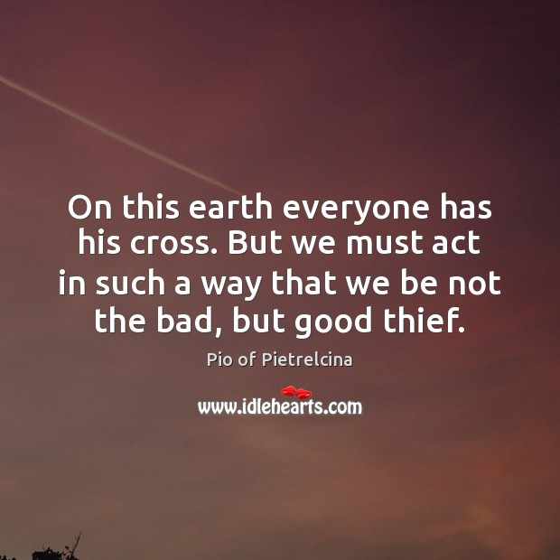 On this earth everyone has his cross. But we must act in Pio of Pietrelcina Picture Quote