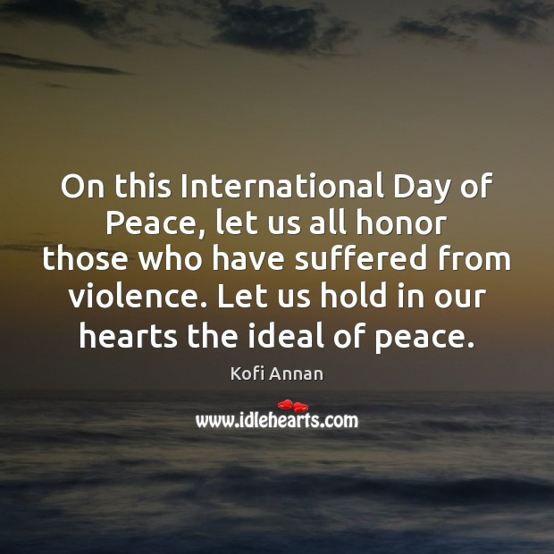 On this International Day of Peace, let us all honor those who Kofi Annan Picture Quote