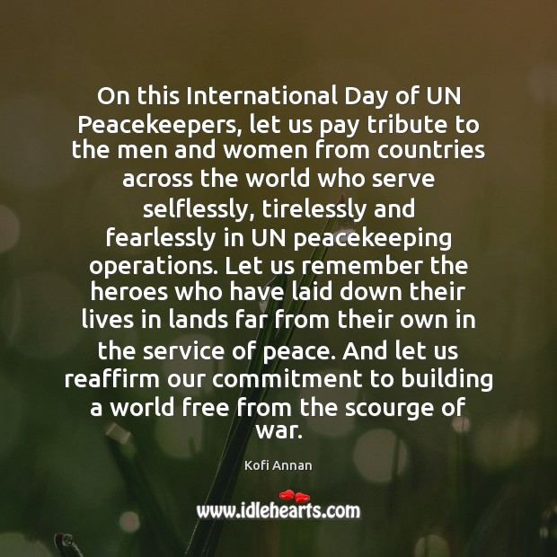 On this International Day of UN Peacekeepers, let us pay tribute to Kofi Annan Picture Quote