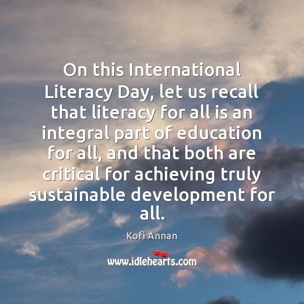 On this International Literacy Day, let us recall that literacy for all Kofi Annan Picture Quote