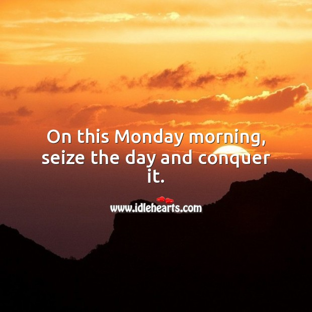 On this Monday morning, seize the day and conquer it. Monday Quotes Image