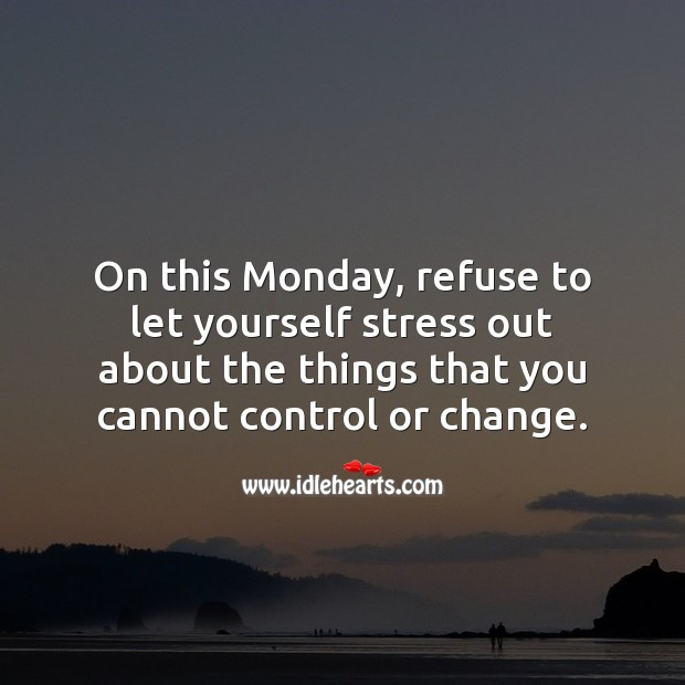On this Monday, refuse to let yourself stress out about the things that you cannot control. Monday Quotes Image
