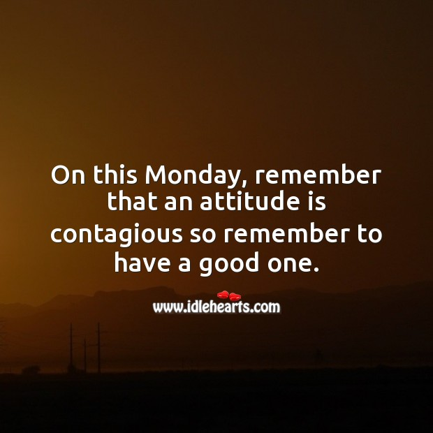 On this Monday, remember that an attitude is contagious so remember to have a good one. Monday Quotes Image