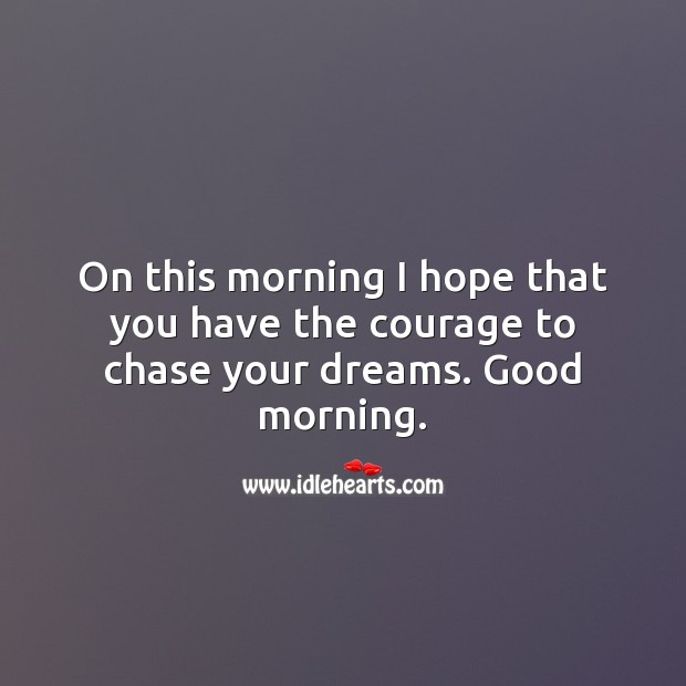 On this morning I hope that you have the courage to chase your dreams. Image