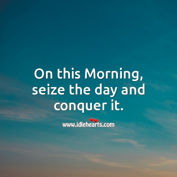 On this Morning, seize the day and conquer it. Image