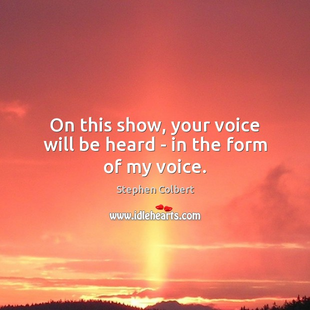 On this show, your voice will be heard – in the form of my voice. Stephen Colbert Picture Quote