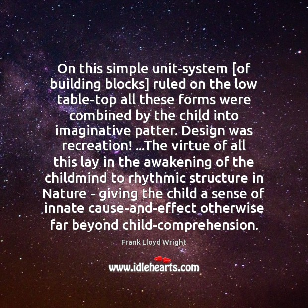 On this simple unit-system [of building blocks] ruled on the low table-top Frank Lloyd Wright Picture Quote